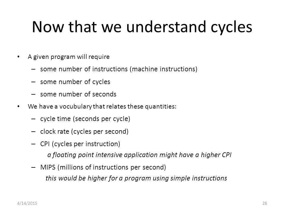 4/14/ A given program will require – some number of instructions (machine instructions) – some number of cycles – some number of seconds We have a vocubulary that relates these quantities: – cycle time (seconds per cycle) – clock rate (cycles per second) – CPI (cycles per instruction) a floating point intensive application might have a higher CPI – MIPS (millions of instructions per second) this would be higher for a program using simple instructions Now that we understand cycles