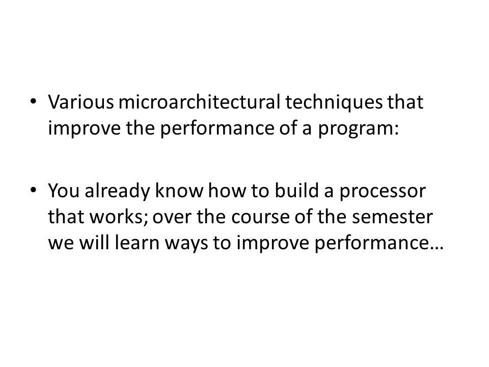 Various microarchitectural techniques that improve the performance of a program: You already know how to build a processor that works; over the course of the semester we will learn ways to improve performance…