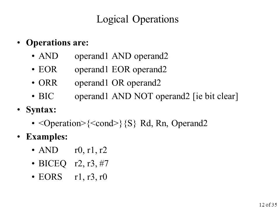 12 of 35 Logical Operations Operations are: ANDoperand1 AND operand2 EORoperand1 EOR operand2 ORRoperand1 OR operand2 BICoperand1 AND NOT operand2 [ie bit clear] Syntax: { }{S} Rd, Rn, Operand2 Examples: ANDr0, r1, r2 BICEQr2, r3, #7 EORSr1, r3, r0