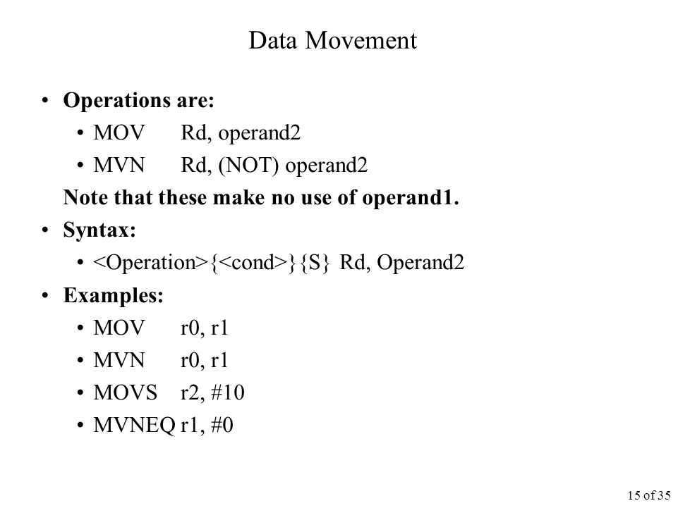 15 of 35 Data Movement Operations are: MOVRd, operand2 MVNRd, (NOT) operand2 Note that these make no use of operand1.