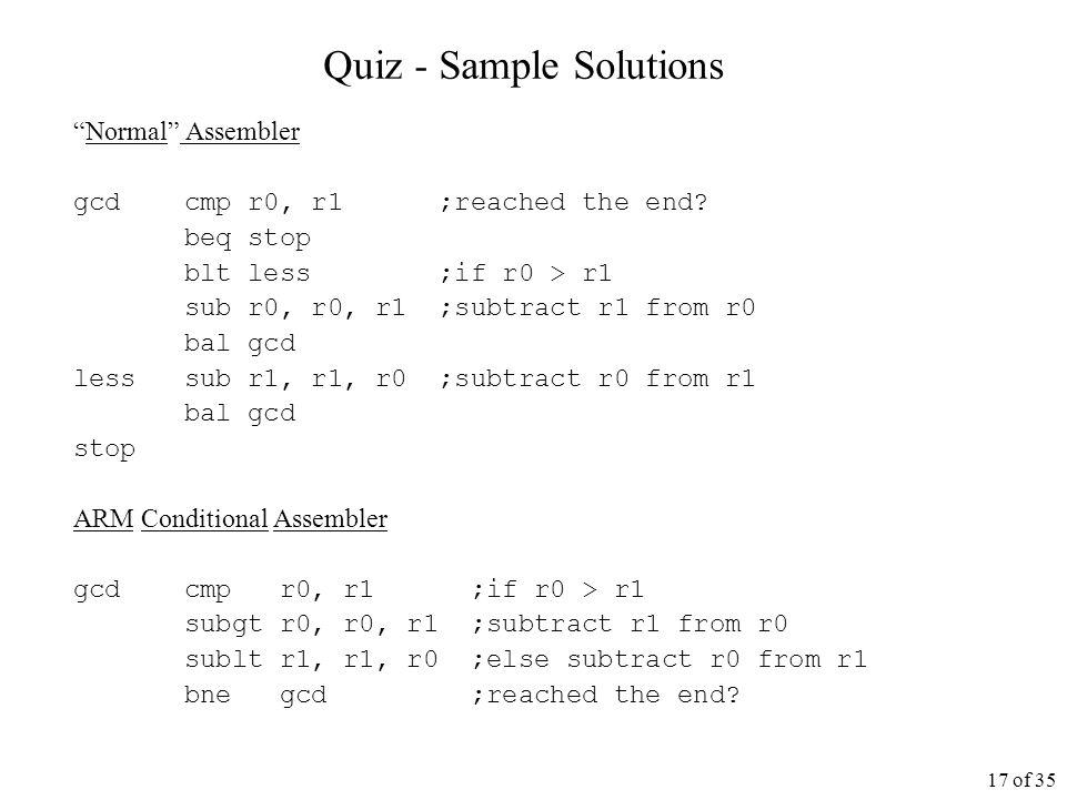 17 of 35 Quiz - Sample Solutions Normal Assembler gcd cmp r0, r1 ;reached the end.