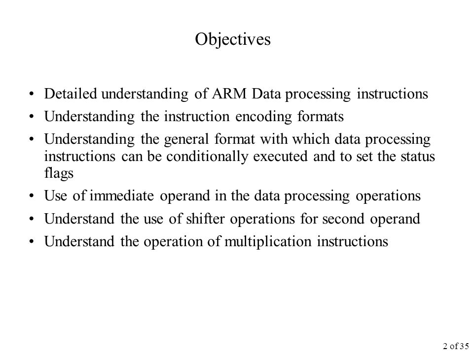 2 of 35 Objectives Detailed understanding of ARM Data processing instructions Understanding the instruction encoding formats Understanding the general format with which data processing instructions can be conditionally executed and to set the status flags Use of immediate operand in the data processing operations Understand the use of shifter operations for second operand Understand the operation of multiplication instructions