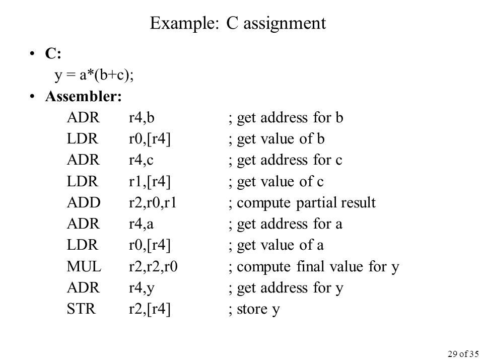 29 of 35 Example: C assignment C: y = a*(b+c); Assembler: ADR r4,b ; get address for b LDR r0,[r4] ; get value of b ADR r4,c ; get address for c LDR r1,[r4] ; get value of c ADD r2,r0,r1 ; compute partial result ADRr4,a ; get address for a LDR r0,[r4] ; get value of a MUL r2,r2,r0 ; compute final value for y ADR r4,y ; get address for y STR r2,[r4] ; store y