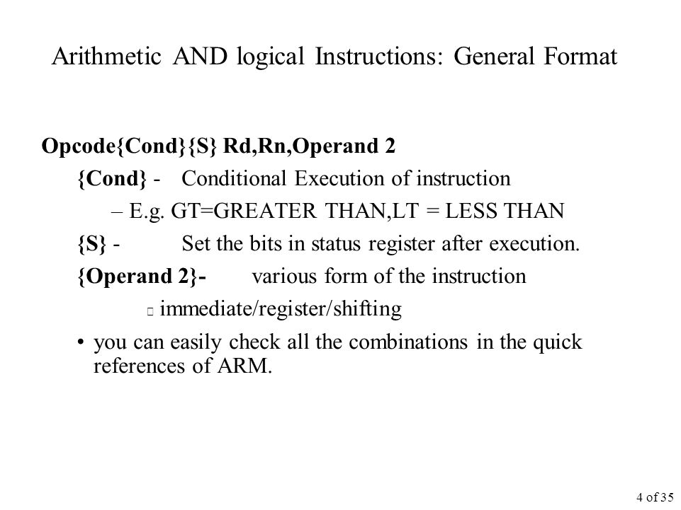 4 of 35 Arithmetic AND logical Instructions: General Format Opcode{Cond}{S} Rd,Rn,Operand 2 {Cond} - Conditional Execution of instruction –E.g.