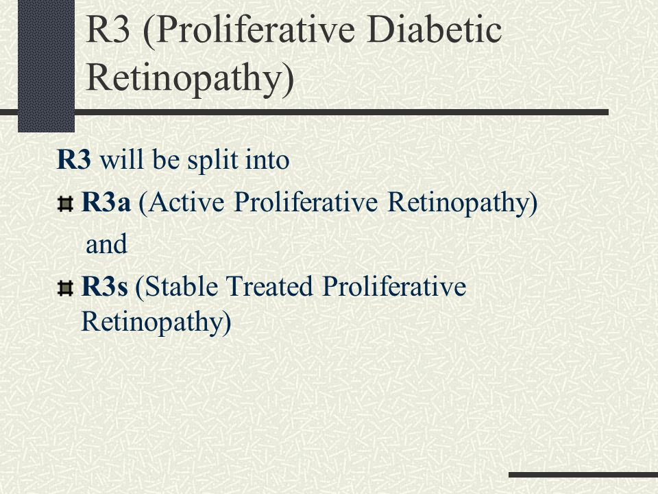 R3 will be split into R3a (Active Proliferative Retinopathy) and R3s (Stable Treated Proliferative Retinopathy) R3 (Proliferative Diabetic Retinopathy)