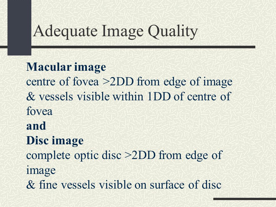 Adequate Image Quality Macular image centre of fovea >2DD from edge of image & vessels visible within 1DD of centre of fovea and Disc image complete optic disc >2DD from edge of image & fine vessels visible on surface of disc