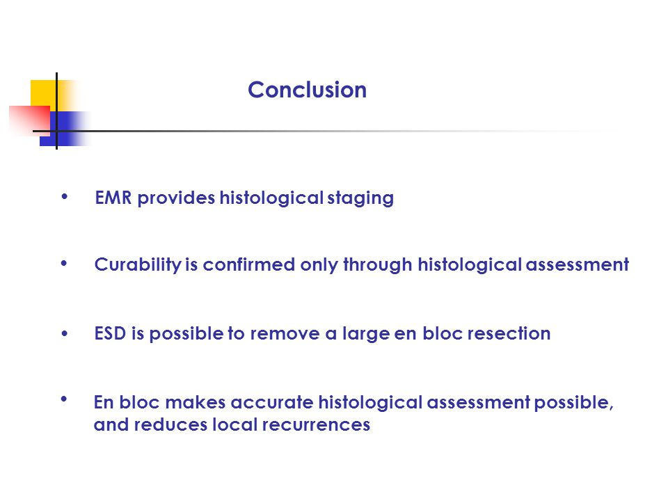 Conclusion ● ● Curability is confirmed only through histological assessment ESD is possible to remove a large en bloc resection EMR provides histological staging ● ● En bloc makes accurate histological assessment possible, and reduces local recurrences