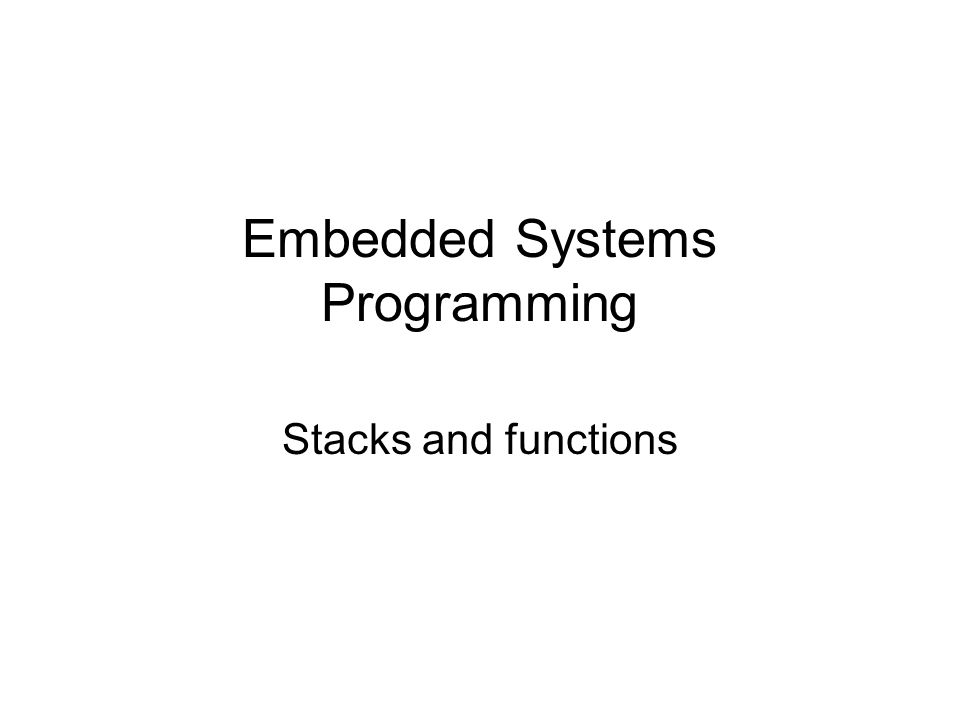 Embedded Systems Programming Stacks and functions