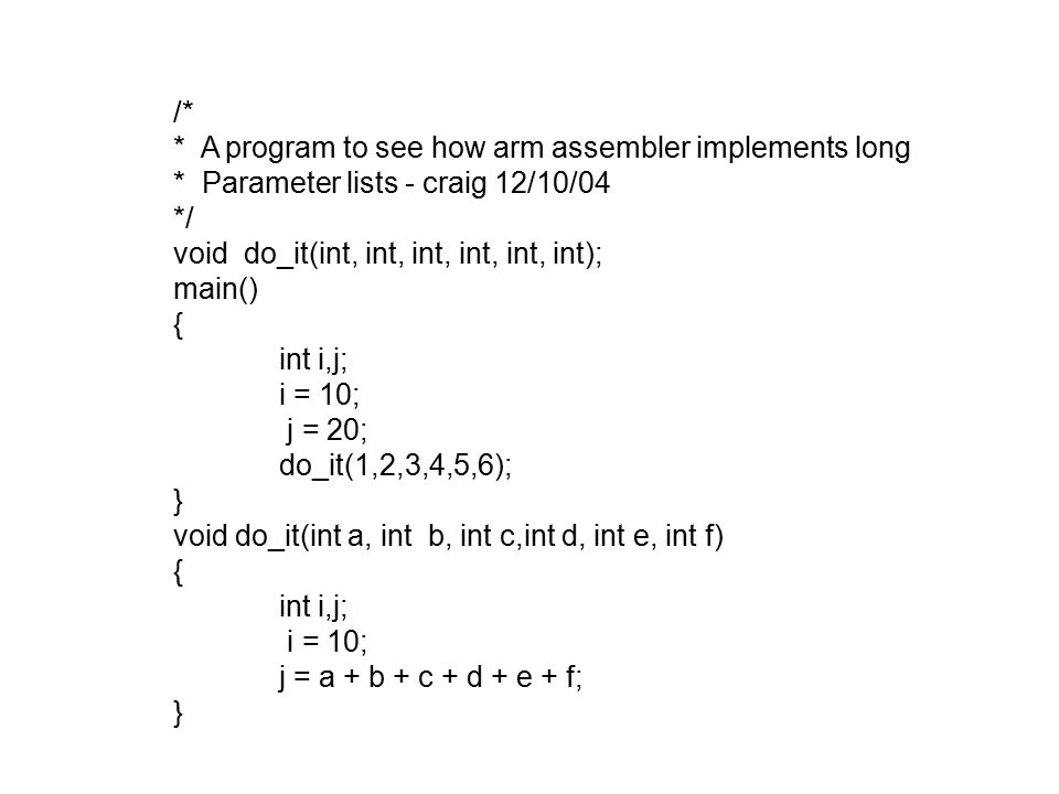 /* * A program to see how arm assembler implements long * Parameter lists - craig 12/10/04 */ void do_it(int, int, int, int, int, int); main() { int i,j; i = 10; j = 20; do_it(1,2,3,4,5,6); } void do_it(int a, int b, int c,int d, int e, int f) { int i,j; i = 10; j = a + b + c + d + e + f; }