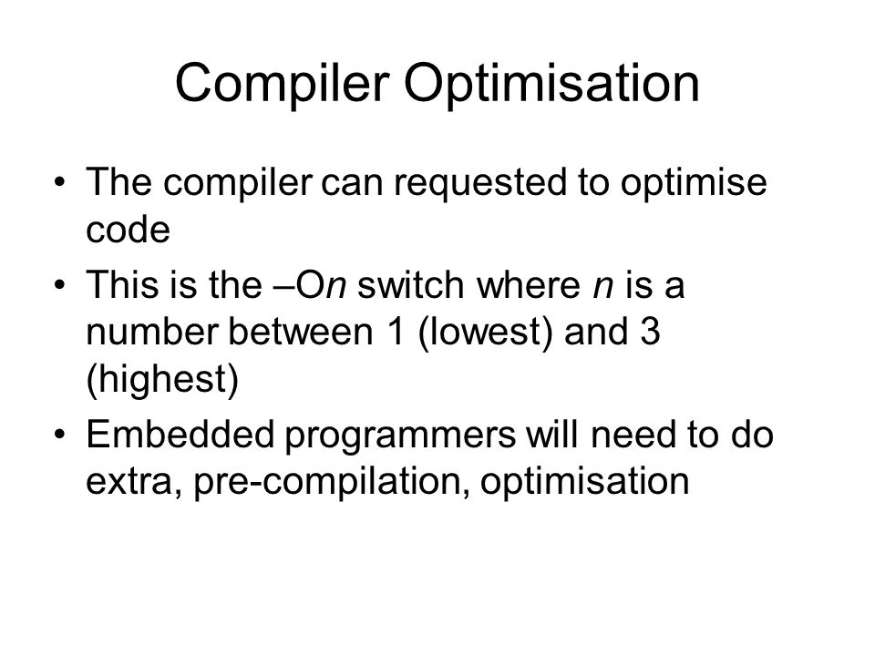 Compiler Optimisation The compiler can requested to optimise code This is the –On switch where n is a number between 1 (lowest) and 3 (highest) Embedded programmers will need to do extra, pre-compilation, optimisation