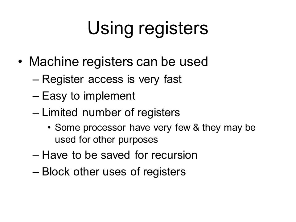 Using registers Machine registers can be used –Register access is very fast –Easy to implement –Limited number of registers Some processor have very few & they may be used for other purposes –Have to be saved for recursion –Block other uses of registers
