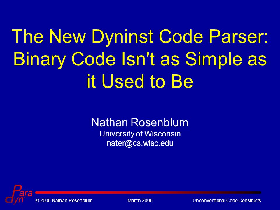 © 2006 Nathan RosenblumMarch 2006Unconventional Code Constructs The New Dyninst Code Parser: Binary Code Isn t as Simple as it Used to Be Nathan Rosenblum University of Wisconsin nater@cs.wisc.edu