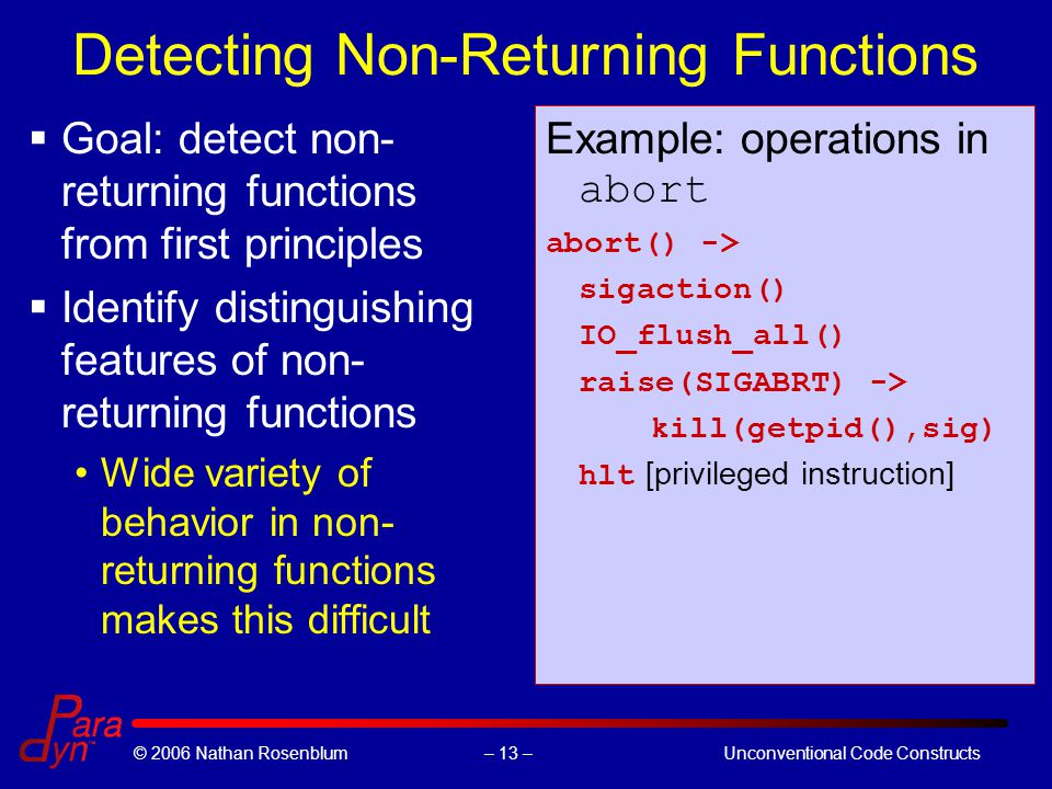 – 13 –© 2006 Nathan RosenblumUnconventional Code Constructs Detecting Non-Returning Functions  Goal: detect non- returning functions from first principles  Identify distinguishing features of non- returning functions Wide variety of behavior in non- returning functions makes this difficult Example: operations in abort abort() -> sigaction() IO_flush_all() raise(SIGABRT) -> kill(getpid(),sig) hlt [privileged instruction]