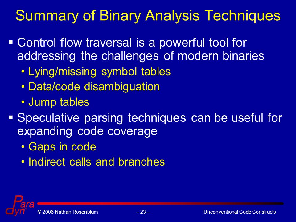 – 23 –© 2006 Nathan RosenblumUnconventional Code Constructs Summary of Binary Analysis Techniques  Control flow traversal is a powerful tool for addressing the challenges of modern binaries Lying/missing symbol tables Data/code disambiguation Jump tables  Speculative parsing techniques can be useful for expanding code coverage Gaps in code Indirect calls and branches