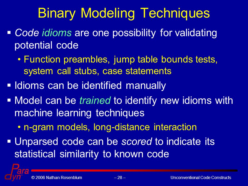 – 28 –© 2006 Nathan RosenblumUnconventional Code Constructs Binary Modeling Techniques  Code idioms are one possibility for validating potential code Function preambles, jump table bounds tests, system call stubs, case statements  Idioms can be identified manually  Model can be trained to identify new idioms with machine learning techniques n-gram models, long-distance interaction  Unparsed code can be scored to indicate its statistical similarity to known code