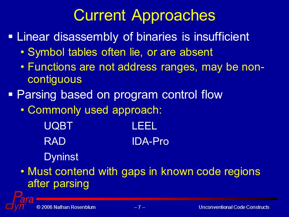 – 7 –© 2006 Nathan RosenblumUnconventional Code Constructs Current Approaches  Linear disassembly of binaries is insufficient Symbol tables often lie, or are absent Functions are not address ranges, may be non- contiguous  Parsing based on program control flow Commonly used approach: UQBTLEEL RADIDA-Pro Dyninst Must contend with gaps in known code regions after parsing