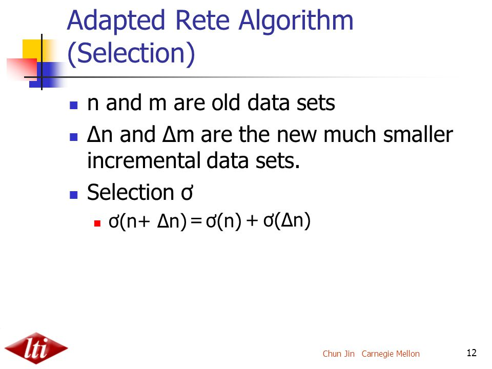 Chun Jin Carnegie Mellon 12 Adapted Rete Algorithm (Selection) n and m are old data sets Δn and Δm are the new much smaller incremental data sets.