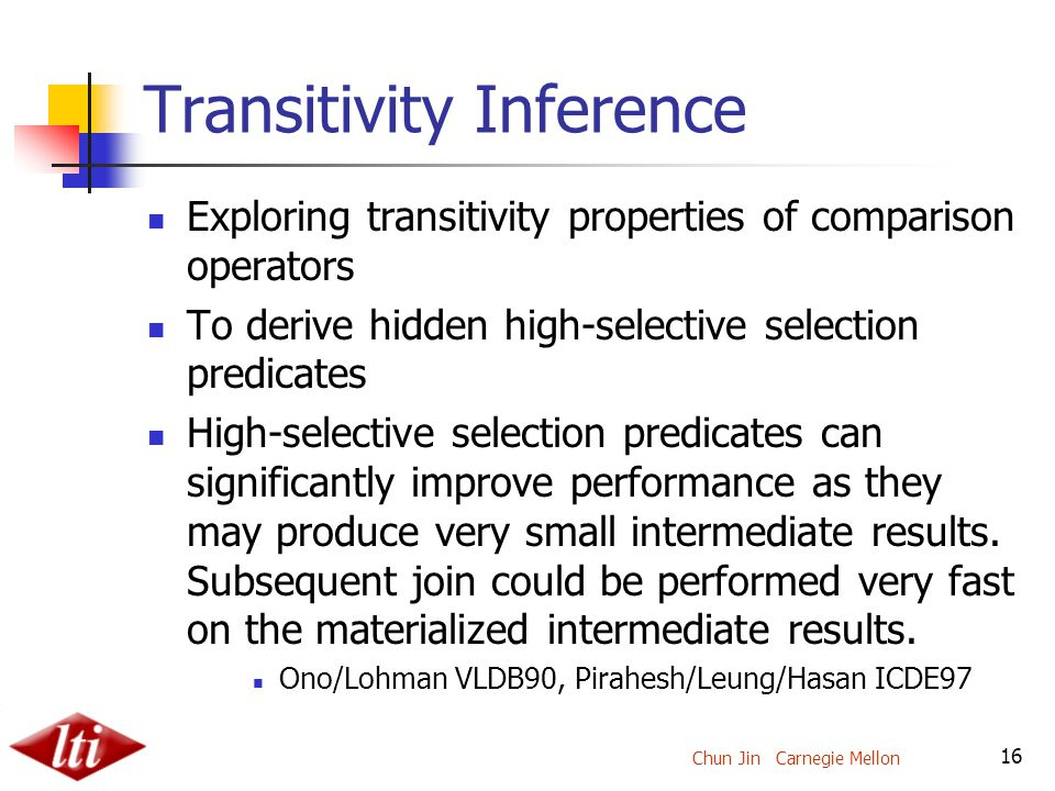 Chun Jin Carnegie Mellon 16 Transitivity Inference Exploring transitivity properties of comparison operators To derive hidden high-selective selection predicates High-selective selection predicates can significantly improve performance as they may produce very small intermediate results.