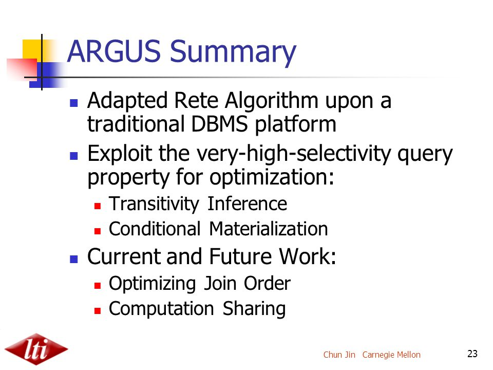 Chun Jin Carnegie Mellon 23 ARGUS Summary Adapted Rete Algorithm upon a traditional DBMS platform Exploit the very-high-selectivity query property for optimization: Transitivity Inference Conditional Materialization Current and Future Work: Optimizing Join Order Computation Sharing