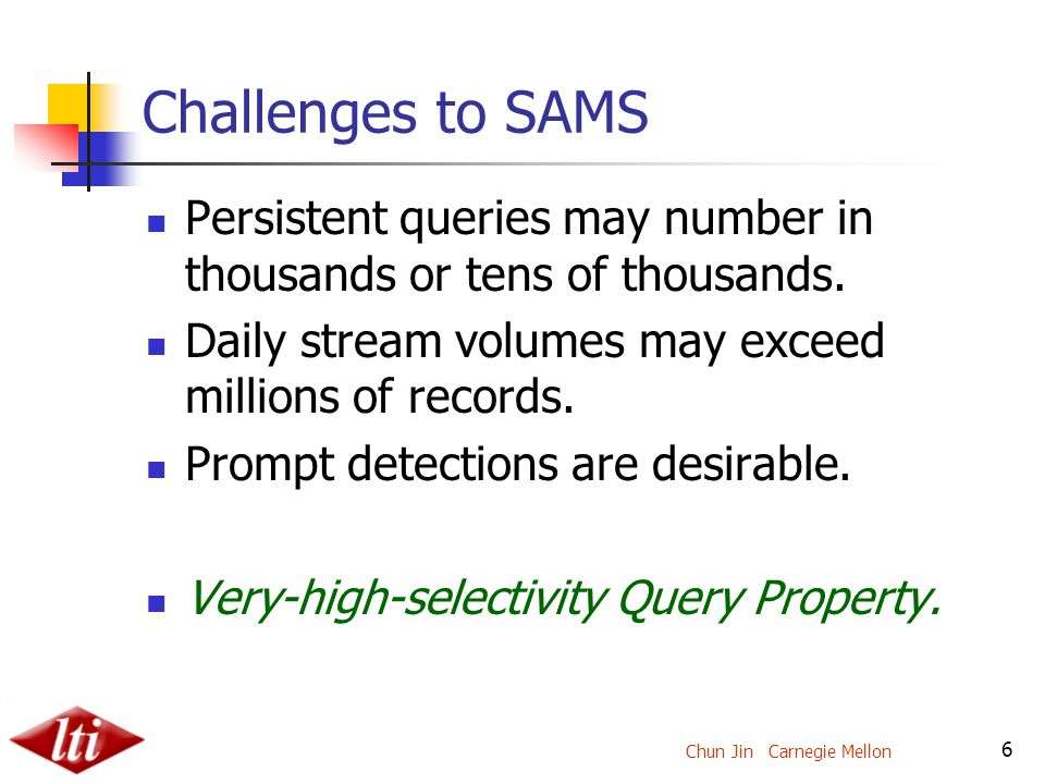 Chun Jin Carnegie Mellon 6 Challenges to SAMS Persistent queries may number in thousands or tens of thousands.