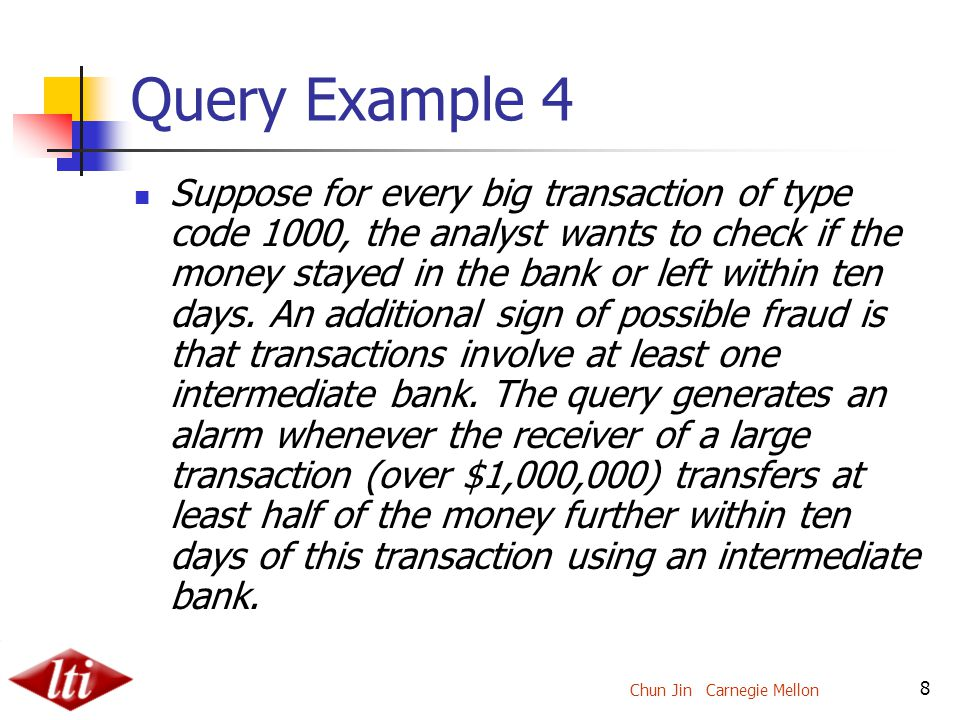 Chun Jin Carnegie Mellon 8 Query Example 4 Suppose for every big transaction of type code 1000, the analyst wants to check if the money stayed in the bank or left within ten days.