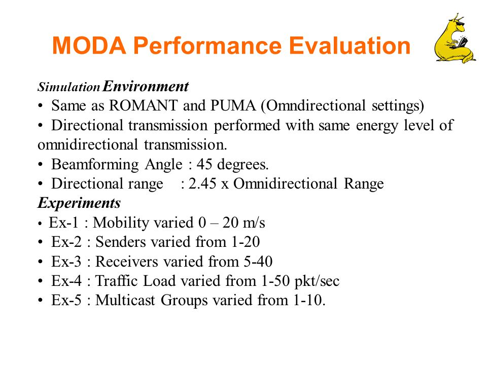 MODA Performance Evaluation Simulation Environment Same as ROMANT and PUMA (Omndirectional settings) Directional transmission performed with same energy level of omnidirectional transmission.