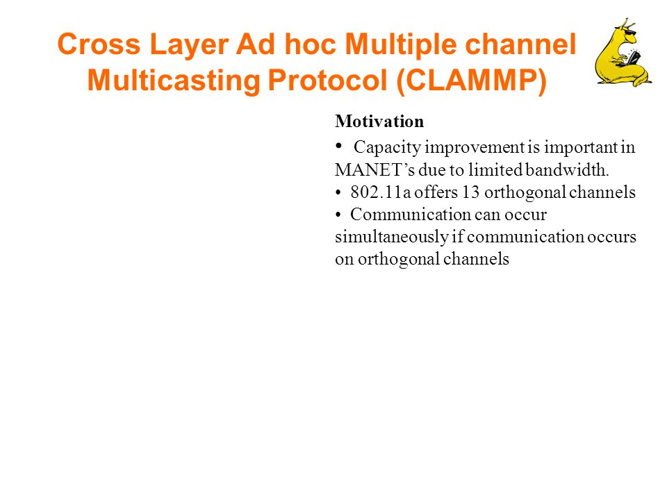 Cross Layer Ad hoc Multiple channel Multicasting Protocol (CLAMMP) Motivation Capacity improvement is important in MANET's due to limited bandwidth.