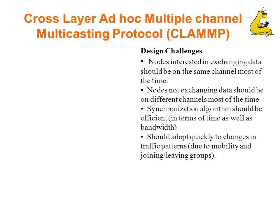 Cross Layer Ad hoc Multiple channel Multicasting Protocol (CLAMMP) Design Challenges Nodes interested in exchanging data should be on the same channel most of the time.