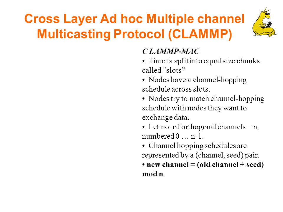 Cross Layer Ad hoc Multiple channel Multicasting Protocol (CLAMMP) C LAMMP-MAC Time is split into equal size chunks called slots Nodes have a channel-hopping schedule across slots.