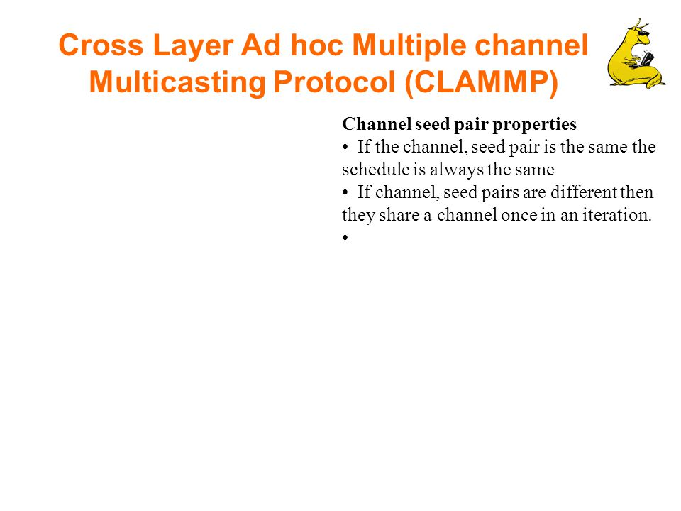 Cross Layer Ad hoc Multiple channel Multicasting Protocol (CLAMMP) Channel seed pair properties If the channel, seed pair is the same the schedule is always the same If channel, seed pairs are different then they share a channel once in an iteration.