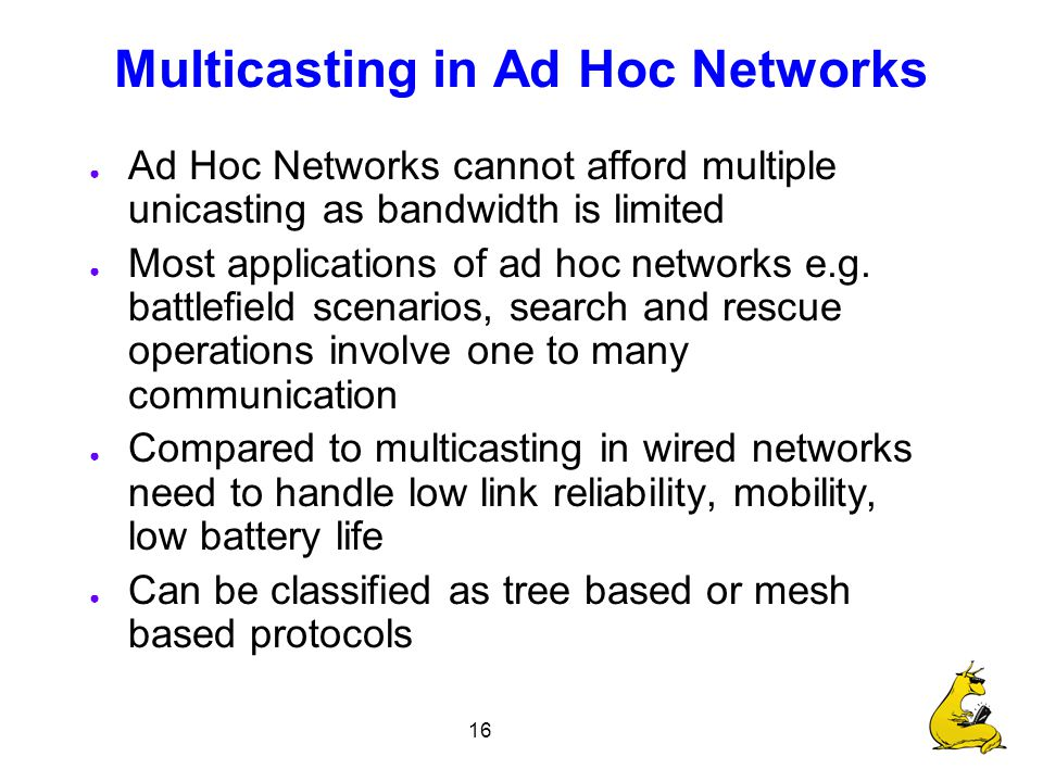 16 Multicasting in Ad Hoc Networks ● Ad Hoc Networks cannot afford multiple unicasting as bandwidth is limited ● Most applications of ad hoc networks e.g.
