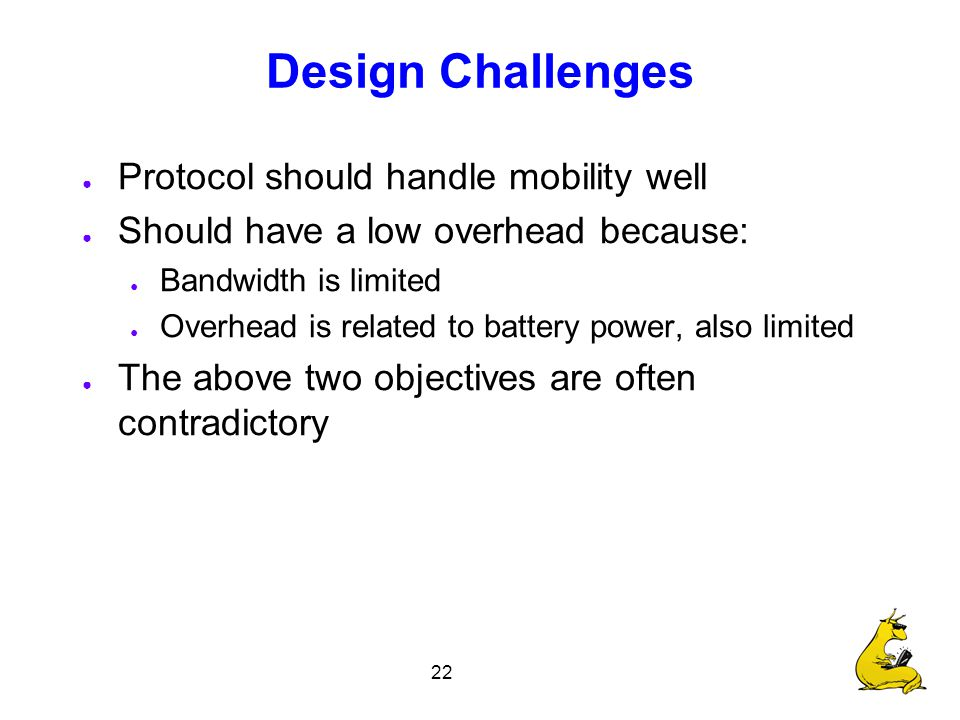 22 Design Challenges ● Protocol should handle mobility well ● Should have a low overhead because: ● Bandwidth is limited ● Overhead is related to battery power, also limited ● The above two objectives are often contradictory