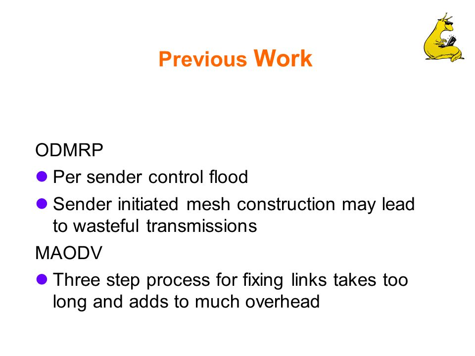 Previous Work ODMRP Per sender control flood Sender initiated mesh construction may lead to wasteful transmissions MAODV Three step process for fixing links takes too long and adds to much overhead