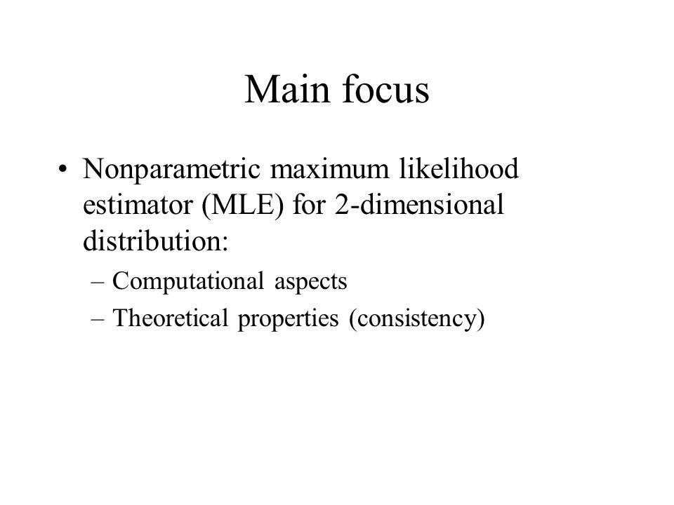 Main focus Nonparametric maximum likelihood estimator (MLE) for 2-dimensional distribution: –Computational aspects –Theoretical properties (consistency)