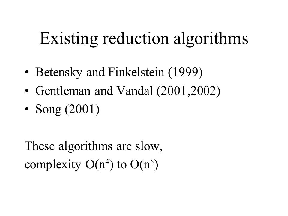 Existing reduction algorithms Betensky and Finkelstein (1999) Gentleman and Vandal (2001,2002) Song (2001) These algorithms are slow, complexity O(n 4 ) to O(n 5 )