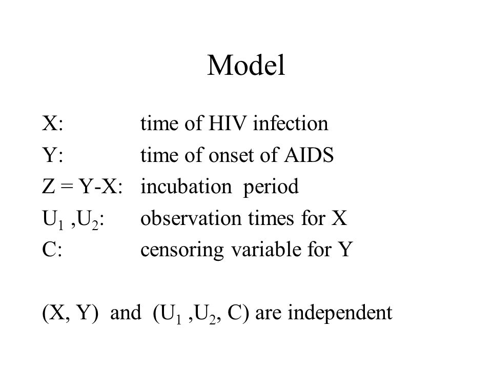 Model X:time of HIV infection Y: time of onset of AIDS Z = Y-X: incubation period U 1,U 2 : observation times for X C: censoring variable for Y (X, Y) and (U 1,U 2, C) are independent