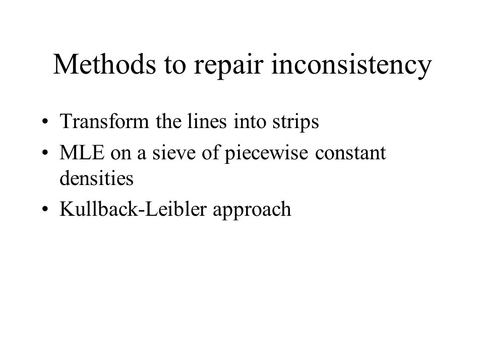 Methods to repair inconsistency Transform the lines into strips MLE on a sieve of piecewise constant densities Kullback-Leibler approach