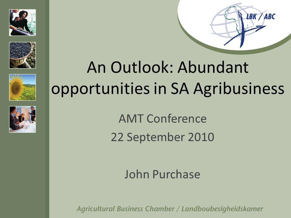 An Outlook: Abundant opportunities in SA Agribusiness AMT Conference 22 September 2010 John Purchase