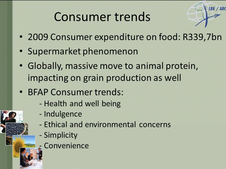 Consumer trends 2009 Consumer expenditure on food: R339,7bn Supermarket phenomenon Globally, massive move to animal protein, impacting on grain production as well BFAP Consumer trends: - Health and well being - Indulgence - Ethical and environmental concerns - Simplicity - Convenience
