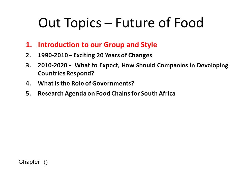 Out Topics – Future of Food 1.Introduction to our Group and Style 2.1990-2010 – Exciting 20 Years of Changes 3.2010-2020 - What to Expect, How Should Companies in Developing Countries Respond.