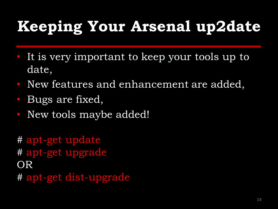 Keeping Your Arsenal up2date It is very important to keep your tools up to date, New features and enhancement are added, Bugs are fixed, New tools maybe added.
