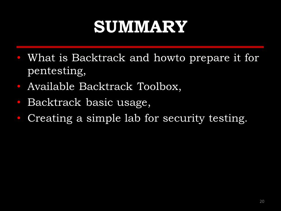 SUMMARY What is Backtrack and howto prepare it for pentesting, Available Backtrack Toolbox, Backtrack basic usage, Creating a simple lab for security testing.
