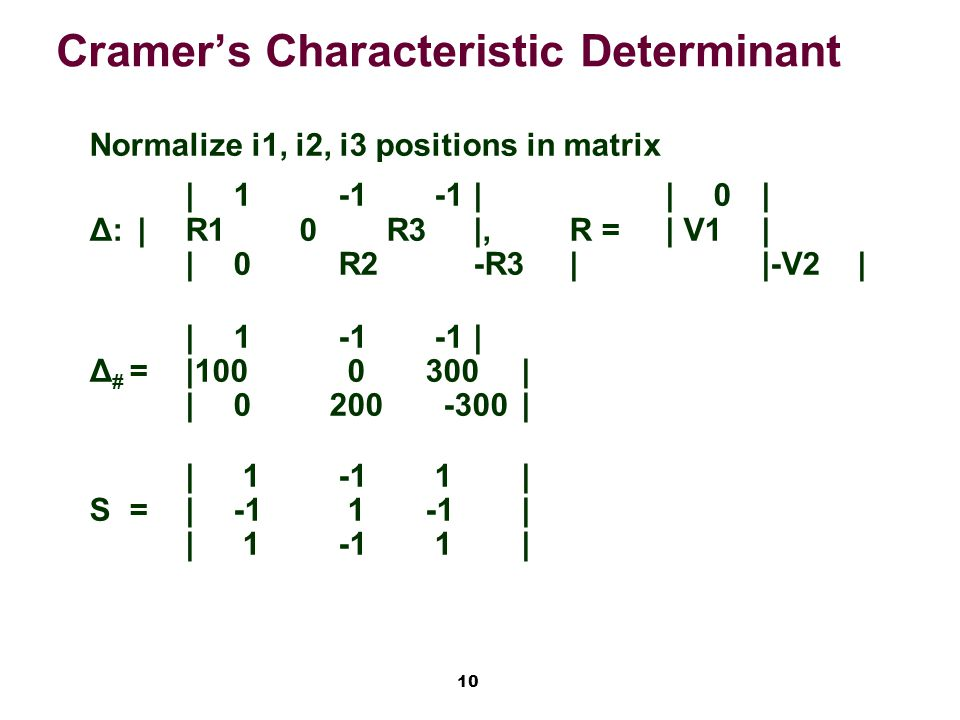10 Cramer's Characteristic Determinant Normalize i1, i2, i3 positions in matrix |1 -1 -1||0| Δ:|R1 0 R3|,R =| V1| |0 R2-R3||-V2| |1 -1 -1| Δ # =|100 0300| |0200 -300| | 1 -1 1| S=|-1 1-1| | 1 -1 1|