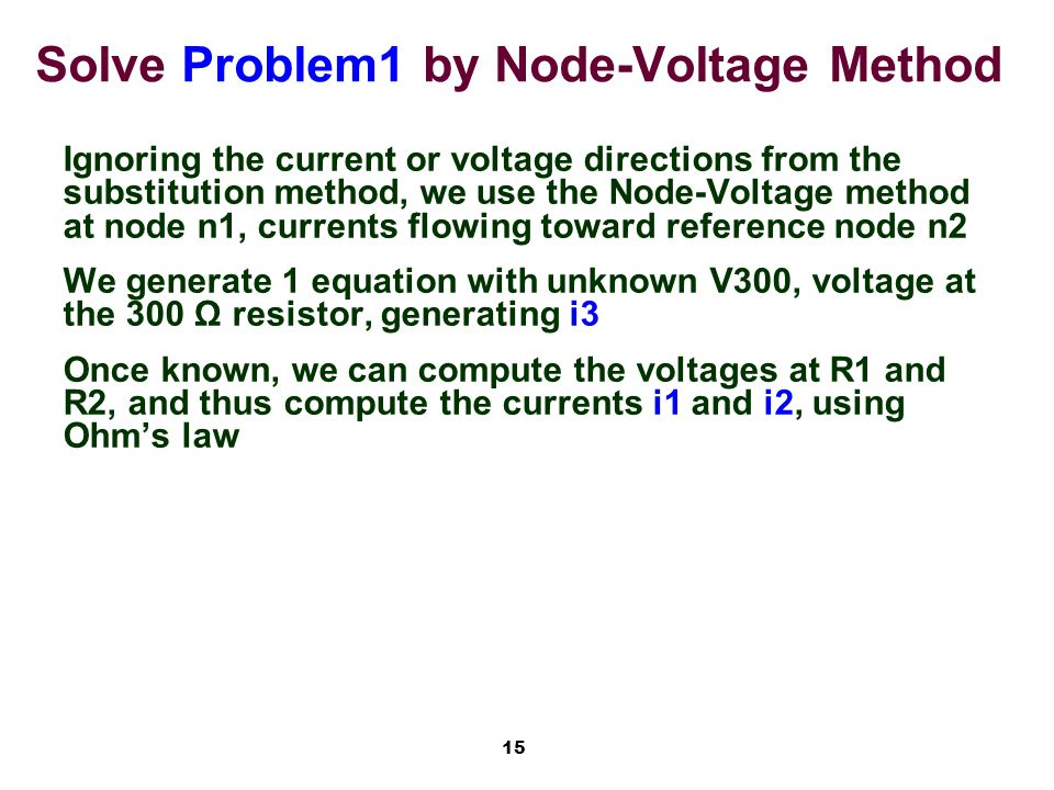 15 Solve Problem1 by Node-Voltage Method Ignoring the current or voltage directions from the substitution method, we use the Node-Voltage method at node n1, currents flowing toward reference node n2 We generate 1 equation with unknown V300, voltage at the 300 Ω resistor, generating i3 Once known, we can compute the voltages at R1 and R2, and thus compute the currents i1 and i2, using Ohm's law