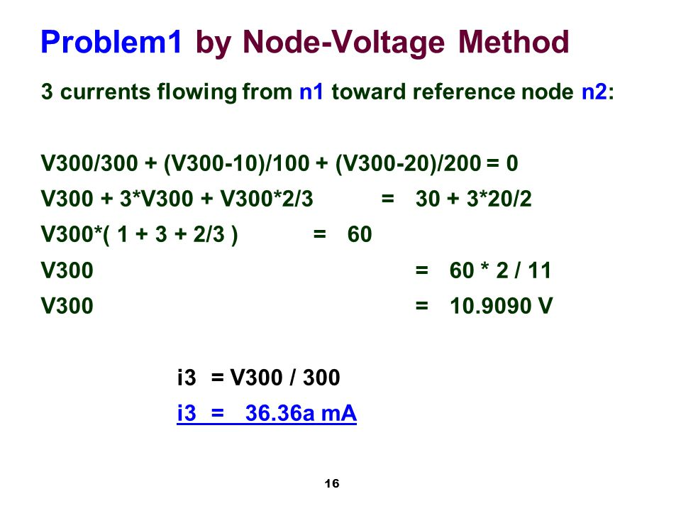 16 Problem1 by Node-Voltage Method 3 currents flowing from n1 toward reference node n2: V300/300 + (V300-10)/100 + (V300-20)/200 = 0 V300 + 3*V300 + V300*2/3=30 + 3*20/2 V300*( 1 + 3 + 2/3 )=60 V300=60 * 2 / 11 V300=10.9090 V i3= V300 / 300 i3=36.36a mA
