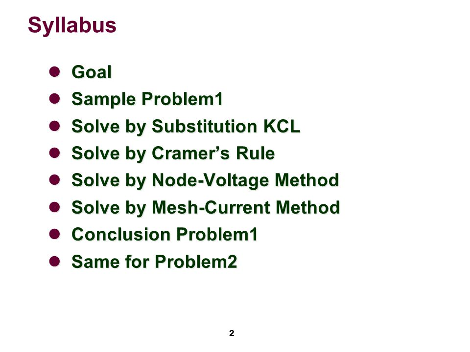 2 Syllabus Goal Goal Sample Problem1 Sample Problem1 Solve by Substitution KCL Solve by Substitution KCL Solve by Cramer's Rule Solve by Cramer's Rule Solve by Node-Voltage Method Solve by Node-Voltage Method Solve by Mesh-Current Method Solve by Mesh-Current Method Conclusion Problem1 Conclusion Problem1 Same for Problem2 Same for Problem2
