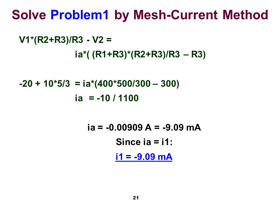 21 Solve Problem1 by Mesh-Current Method V1*(R2+R3)/R3 - V2 = ia*( (R1+R3)*(R2+R3)/R3 – R3) -20 + 10*5/3= ia*(400*500/300 – 300) ia= -10 / 1100 ia = -0.00909 A = -9.09 mA Since ia = i1: i1 = -9.09 mA