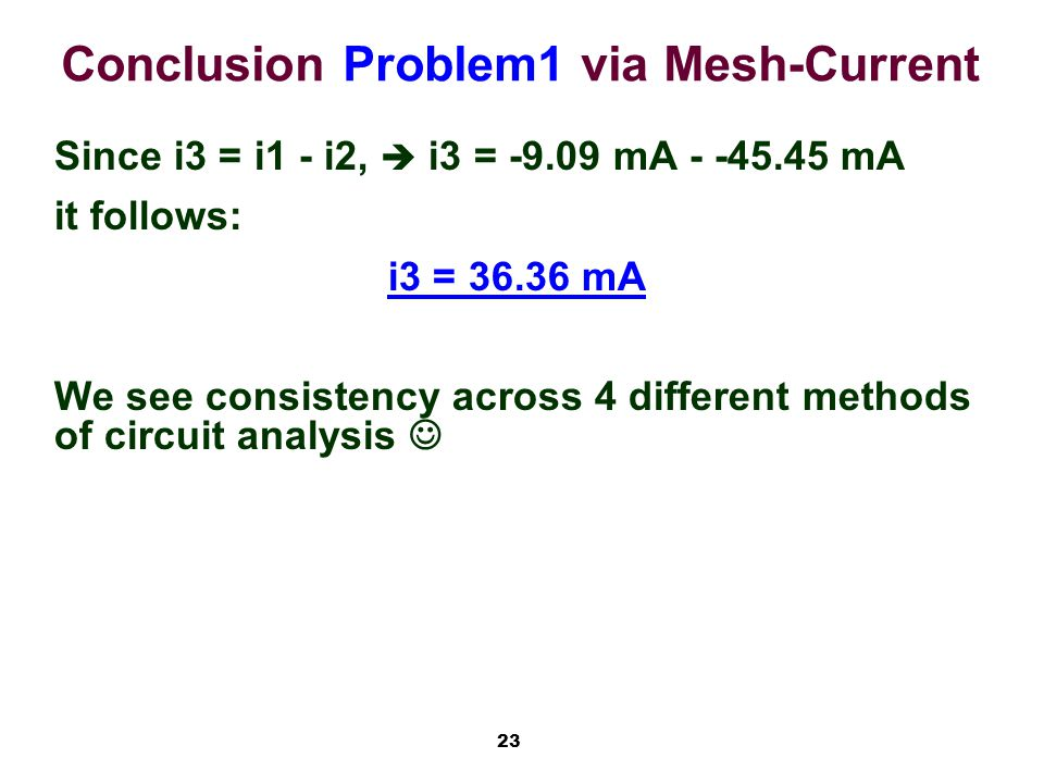 23 Conclusion Problem1 via Mesh-Current Since i3 = i1 - i2,  i3 = -9.09 mA - -45.45 mA it follows: i3 = 36.36 mA We see consistency across 4 different methods of circuit analysis