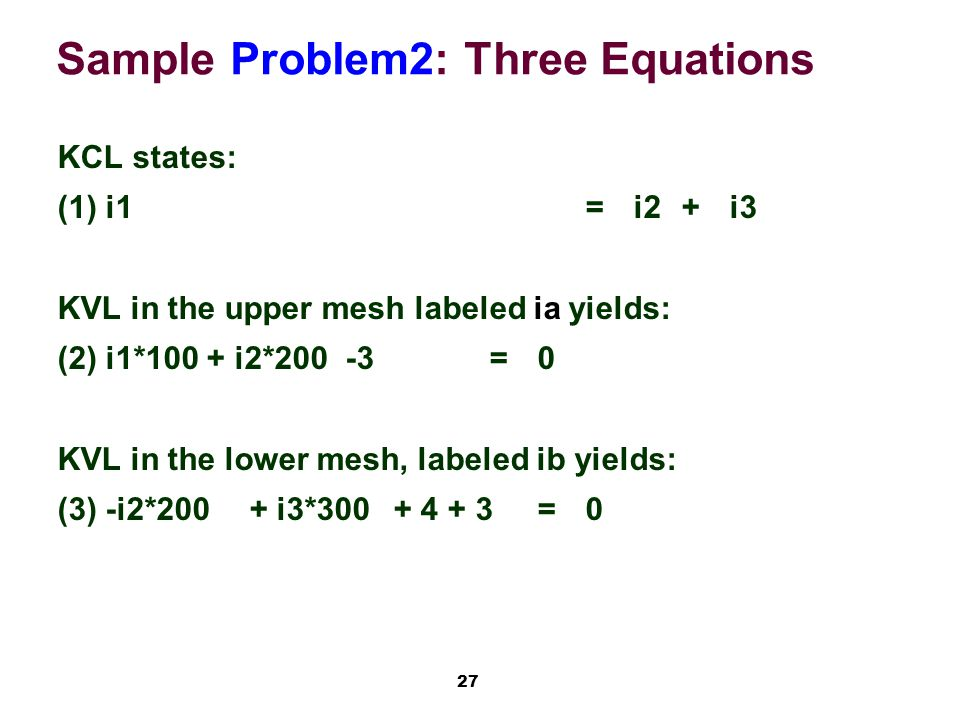 27 Sample Problem2: Three Equations KCL states: (1)i1=i2+i3 KVL in the upper mesh labeled ia yields: (2)i1*100 + i2*200-3=0 KVL in the lower mesh, labeled ib yields: (3)-i2*200+ i3*300+ 4 + 3=0