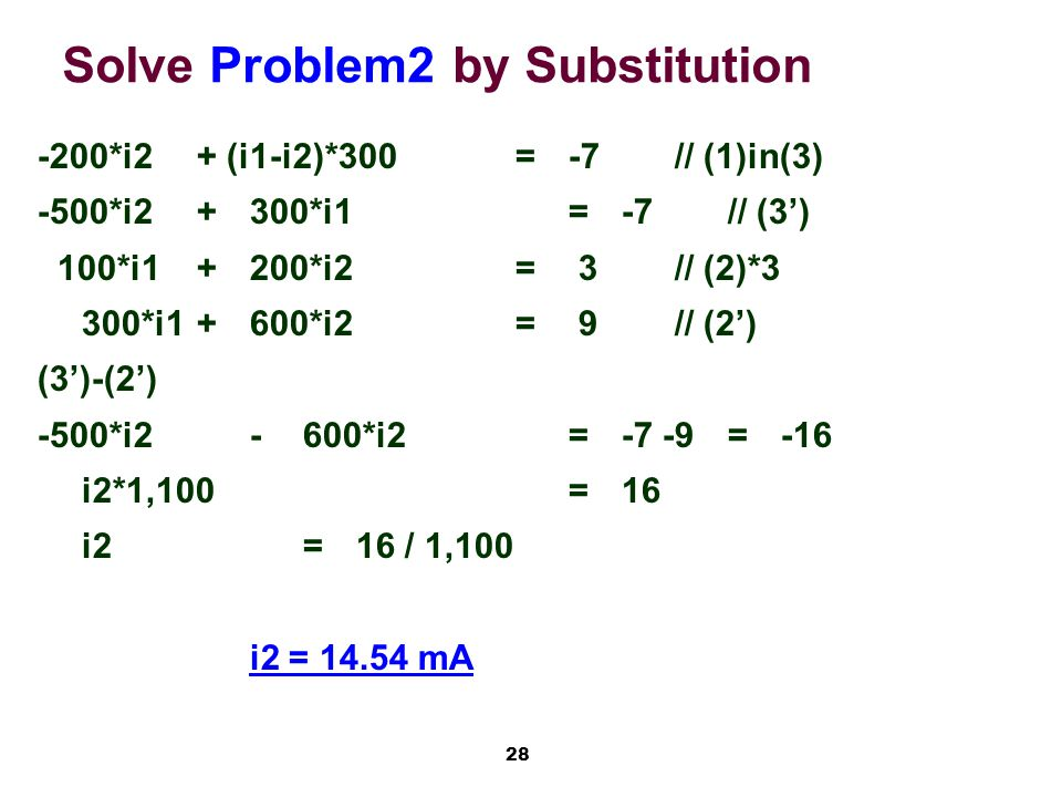 28 Solve Problem2 by Substitution -200*i2+ (i1-i2)*300=-7// (1)in(3) -500*i2+300*i1=-7// (3') 100*i1+200*i2= 3// (2)*3 300*i1+600*i2= 9// (2') (3')-(2') -500*i2-600*i2=-7 -9=-16 i2*1,100=16 i2=16 / 1,100 i2 = 14.54 mA
